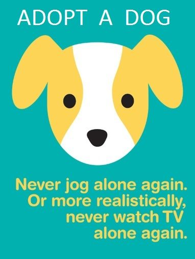 Adopt a dog...  Never jog alone again.  More realistically, never watch TV alone again!