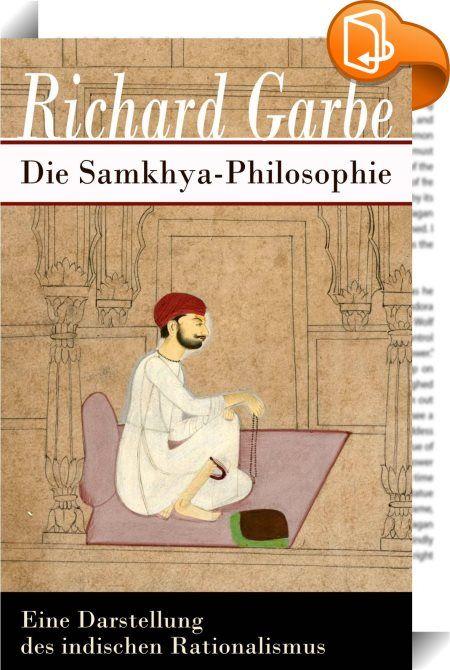 """Die Samkhya-Philosophie - Eine Darstellung des indischen Rationalismus    :  Dieses eBook: """"Die Samkhya-Philosophie - Vollständige Ausgabe"""" ist mit einem detaillierten und dynamischen Inhaltsverzeichnis versehen und wurde sorgfältig korrekturgelesen. Richard Karl (seit 1909 von) Garbe (1857 - 1927) war ein deutscher Indologe, der bedeutende Beiträge zur Erforschung von Samkhya, Yoga und der Bhagavadgita leistete. Das Samkhya gilt als eines der ältesten philosophischen Systeme indischen..."""