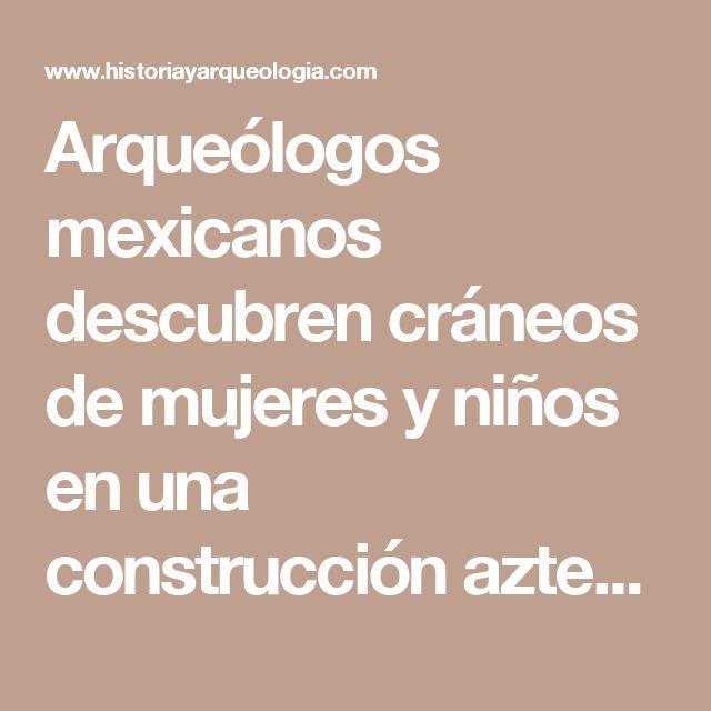 Arqueólogos mexicanos descubren cráneos de mujeres y niños en una construcción azteca - Historia y Arqueología
