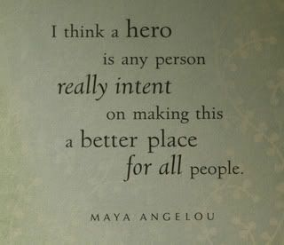 I think a hero is any person really intent on making this a better place all people. - Maya Angelou