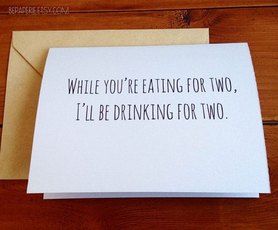 Add some humor to your baby shower card or congratulations card for the mom-to-be. Outside reads: While youre eating for two, Ill be drinking for two.