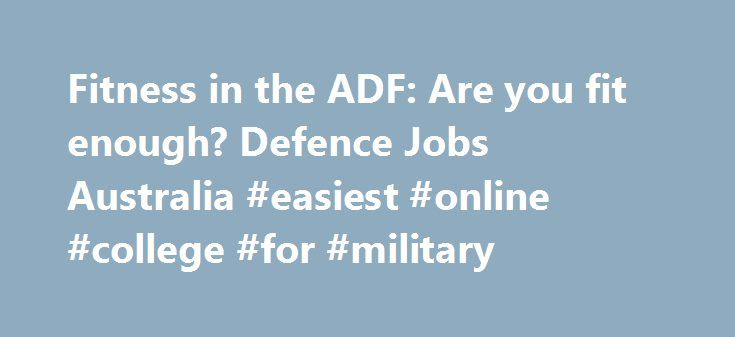 Fitness in the ADF: Are you fit enough? Defence Jobs Australia #easiest #online #college #for #military http://san-diego.remmont.com/fitness-in-the-adf-are-you-fit-enough-defence-jobs-australia-easiest-online-college-for-military/  # Fit for Life Physical fitness plays a vital role in the Australian Defence Force, both in the permanent and Reserve forces. Because of this we have a fitness assessment that you need to pass to gain entry into the Navy, Army and Air Force. By following the tips…