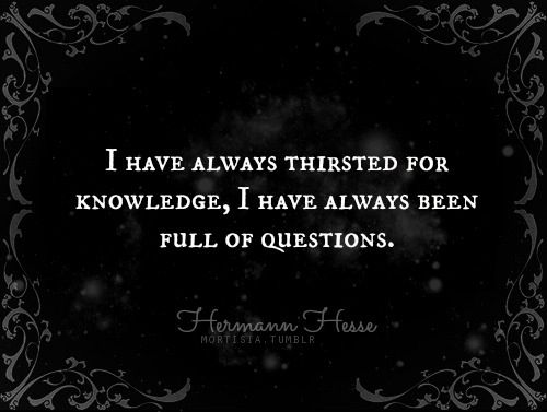 I have always thirsted for knowledge, I have always been full of questions. - Herman Hesse