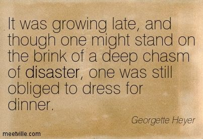 Georgette Heyer: It was growing late, and though one might stand on the brink of a deep chasm of disaster, one was still obliged to dress for dinner. irony, disaster, manners. Meetville Quotes