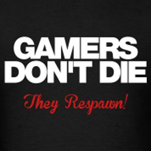 Gamers Don't Die.. They Respawn!