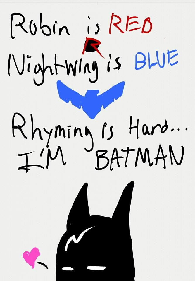Gave this to my hubby and he laughed. :) Robin is red, nightwing is blue, rhyming is hard... I'M BATMAN!