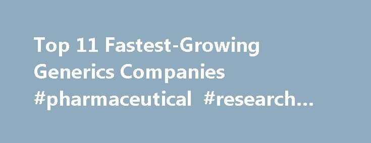 Top 11 Fastest-Growing Generics Companies #pharmaceutical #research #jobs http://pharmacy.nef2.com/top-11-fastest-growing-generics-companies-pharmaceutical-research-jobs/  #generic pharma companies # Top 11 Fastest-Growing Generics Companies For generics makers, Big Pharma's patent cliff is more like a mountain. With preparation and drive and some luck, companies that specialize in copycat drugs can climb from one newly off-patent blockbuster to another, adding millions in sales along the…