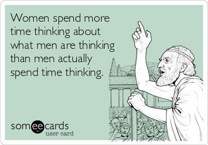 Women spend more time thinking about what men are thinking than men actually spend time thinking.