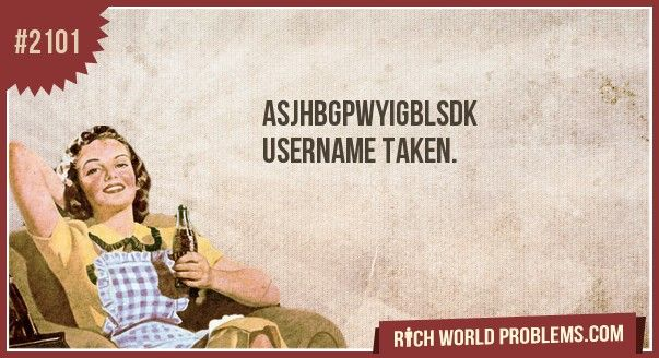 Username taken  From www.richworldproblems.comMemes, Problems, Life, Songs Lyrics, Movie Character, Funny, So True, Full Pics, True Stories