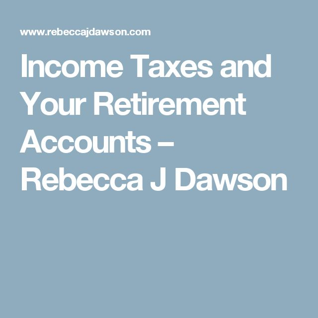Income Taxes and Your Retirement Accounts – Rebecca J Dawson