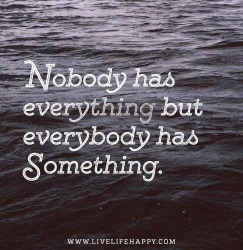 Nobody has everything but everybody has something.
