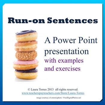 Run-on sentences Power Point presentation. Explain run-on sentences to your students with this engaging Power Point, featuring fascinating facts about doughnuts. Presentation includes explanation, examples and a practice exercise with answer key.This product is also part of a money-saving pack bundled with 20 other great grammar and punctuation resources:Grammar and Punctuation PackYou might also like:Sentence Fragment Power PointSubject Verb Agreement Power Point