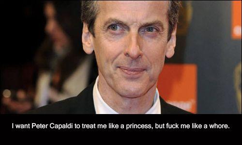 1907   I want Peter Capaldi to treat me like a princess, but fuck me like a whore.