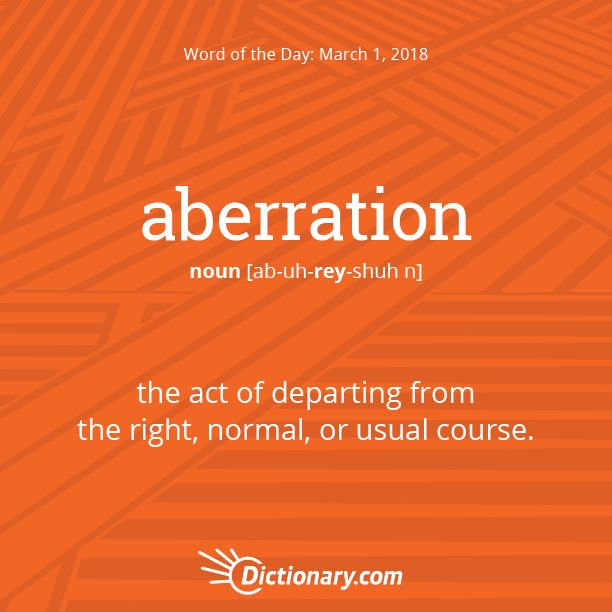 Dictionary.com's Word of the Day - aberration - the act of departing from the right, normal, or usual course.