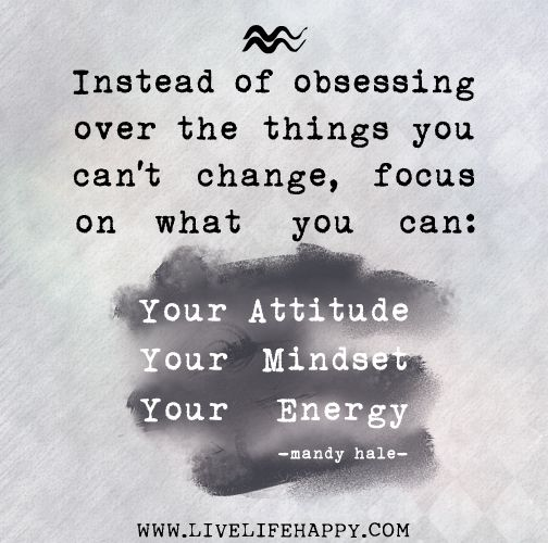 Instead of obsessing over the things you can't change, focus on what you CAN: Your attitude, mindset, and energy. -Mandy Hale