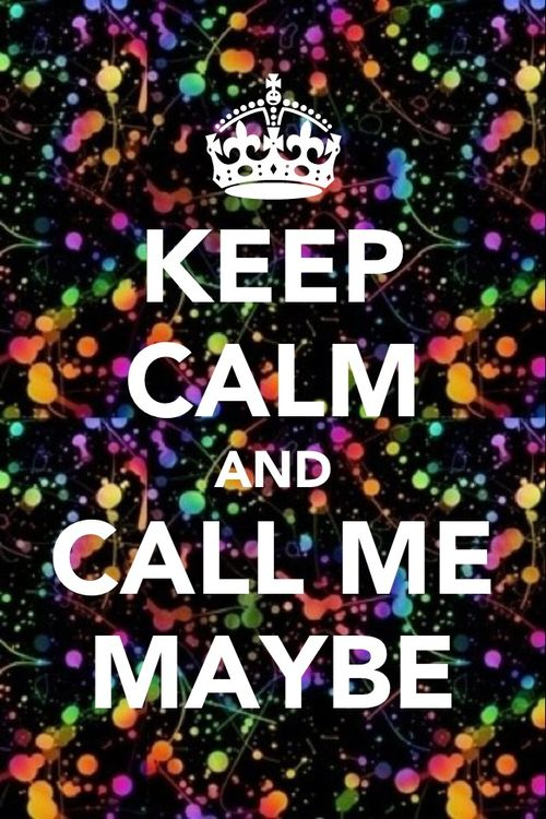 KEEP CALM...AND CALL ME MAYBE