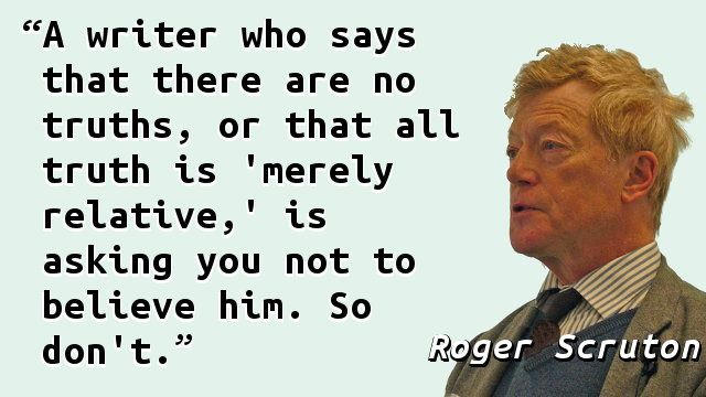 """""""A writer who says that there are no truths, or that all truth is 'merely relative,' is asking you not to believe him. So don't."""" — Roger Scruton, Modern Philosophy"""