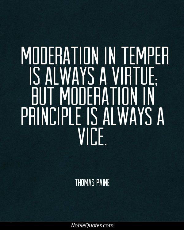 """""""Moderation in temper is always a virtue, but moderation in principle is always a vice."""" –Thomas Paine"""