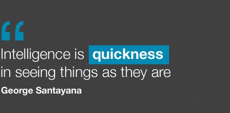 Intelligence is quickness in seeing things as they are. George Santayana