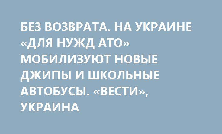 БЕЗ ВОЗВРАТА. НА УКРАИНЕ «ДЛЯ НУЖД АТО» МОБИЛИЗУЮТ НОВЫЕ ДЖИПЫ И ШКОЛЬНЫЕ АВТОБУСЫ. «ВЕСТИ», УКРАИНА http://rusdozor.ru/2016/09/13/bez-vozvrata-na-ukraine-dlya-nuzhd-ato-mobilizuyut-novye-dzhipy-i-shkolnye-avtobusy-vesti-ukraina/  Автомобили, мобилизованные для нужд АТО, назад хозяевам не возвращают. А если и возвращают, то по частям или для перепродажи на авторынке. Владельцам о судьбе своих машин зачастую приходится узнавать из соцсетей, а также искать по друзьям и знакомым.  Авто ...