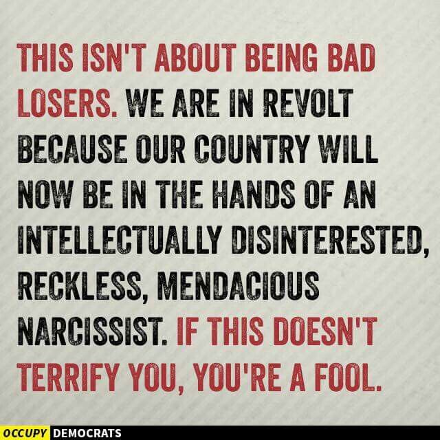 This isn't about be being bad losers. We are in revolt because our country will now be in the hands of an intellectually disinterested, reckless, mendacious narcissist. If this doesn't terrify you, you're a fool! Fuck Trump!