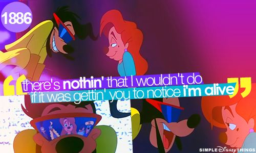 There's nothing that, I wouldn't do, if it was getting you to notice I'm alive-Goofy Movie