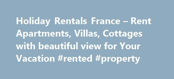 Holiday Rentals France – Rent Apartments, Villas, Cottages with beautiful view for Your Vacation #rented #property http://rental.remmont.com/holiday-rentals-france-rent-apartments-villas-cottages-with-beautiful-view-for-your-vacation-rented-property/  #holiday rentals france # About France A France holiday does not mean that you will have only good places to visit; rather you will find ultimate homes to stay that promise to provide homely ambience and homely feeling. France Holiday Rentals…