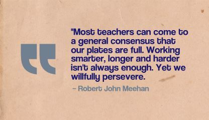 """Most teachers can come to a general consensus that our plates are full. Working smarter, longer and harder isn't always enough."" Robert John Meehan"