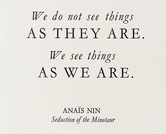 We do not see things as they are. We see things as we are. ~Anais Nin. (via etsy)