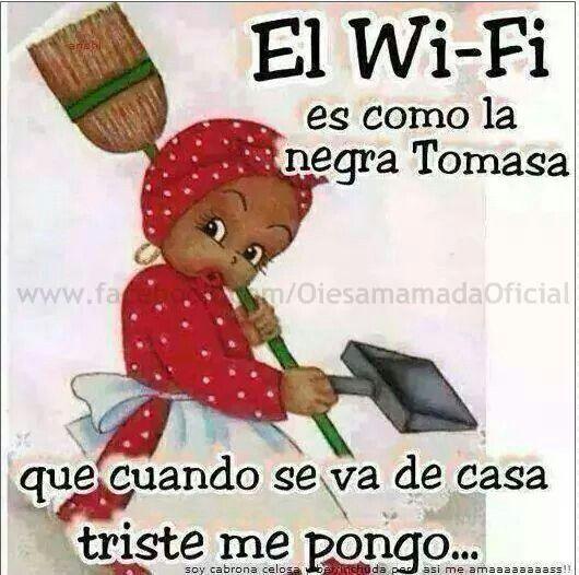 el wi-fi es como la negra tomasa que cuando se va de casa triste me pongo