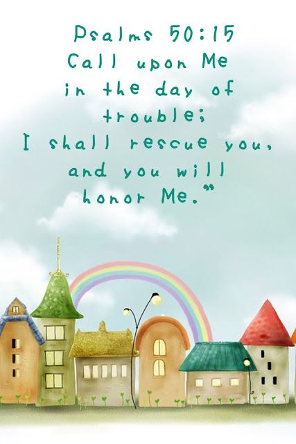 "Psalm 50:15 - ""Call upon Me in the day of trouble; I shall rescue you, and you will honor Me."""