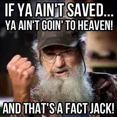 Duck Dynasty. Funny but true!!