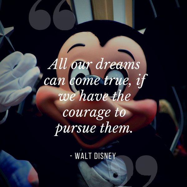 """""""All our dreams can come true, if we have the courage to pursue them."""" - Walt Disney"""