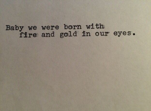 Baby we were born with fire and gold in our eyes.