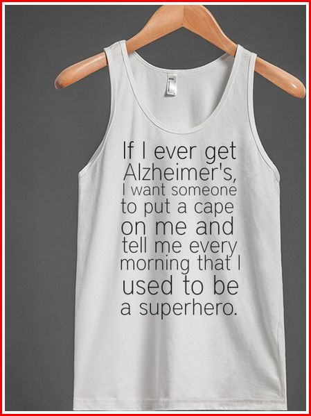 Unisex tank. It says:  If I ever get Alzheimer's, I want someone to put a cape on me and tell me every morning that I used to be a superhero.  Get it here ► http://fans-like.com/superhero