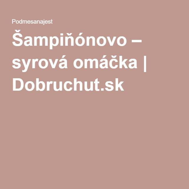Šampiňónovo – syrová omáčka   Dobruchut.sk