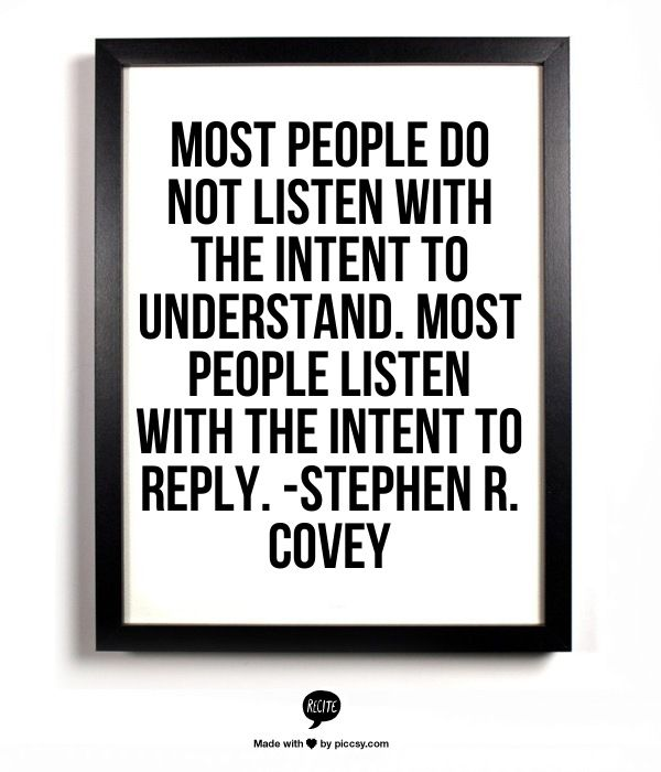 """Most people do not listen with the intent to understand. most people listen with the intent to reply.""—Stephen Ro. Covey"