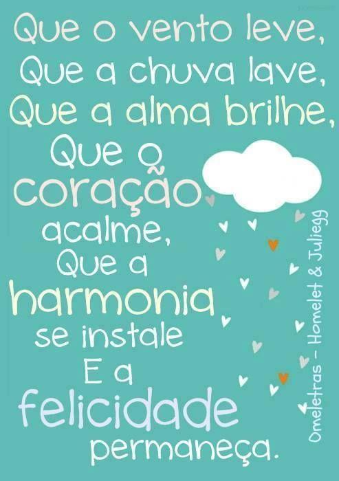 Que o vento leve, que a chuva lave, que a alma brilhe. Que o coração acalme, que a harmonia se instale e a felicidade permaneça.