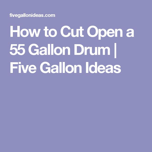 How to Cut Open a 55 Gallon Drum | Five Gallon Ideas