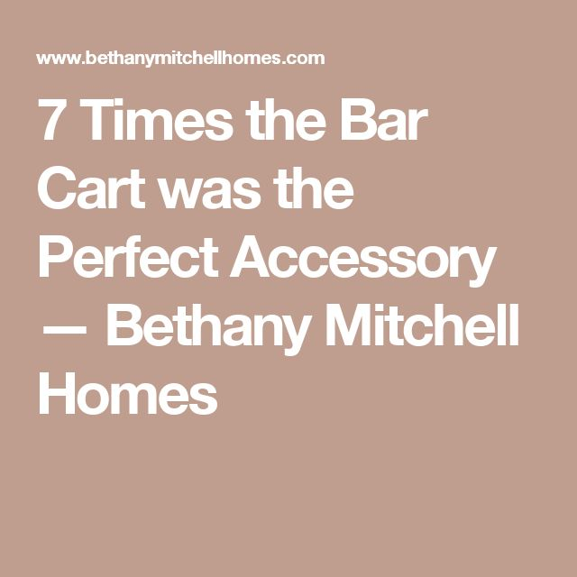 7 Times the Bar Cart was the Perfect Accessory — Bethany Mitchell Homes