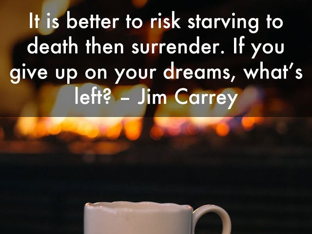 It is better to risk starving to death then surrender. If you give up on your dreams, what's left - Jim Carrey Quotes