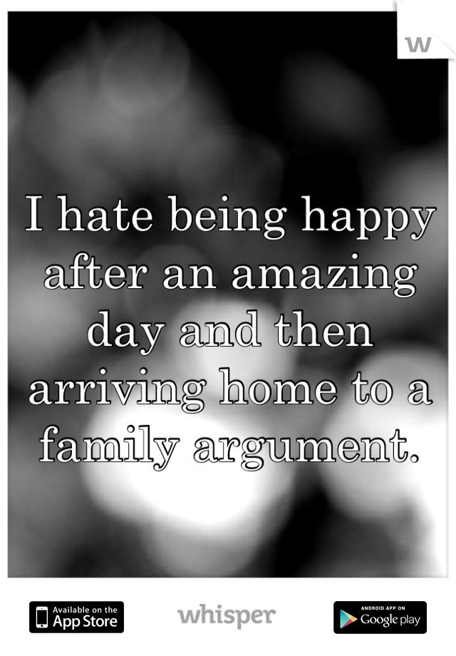 I hate being happy after an amazing day and then arriving home to a family argument.