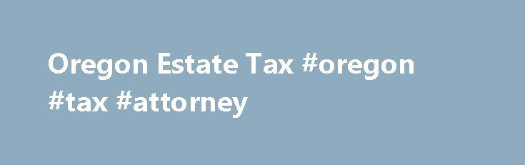 Oregon Estate Tax #oregon #tax #attorney http://fitness.nef2.com/oregon-estate-tax-oregon-tax-attorney/  # Oregon Estate Tax If you re a resident of Oregon and leave an estate of more than $1 million, your estate may have to pay Oregon estate tax. The $1 million exemption is the current figure; the law in effect at your death will apply to your estate. In November 2012, Oregon voters rejected a ballot measure that would have repealed the state's estate tax. The Oregon tax is different from…