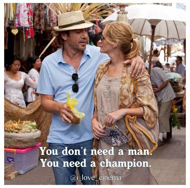 """"""" Você não precisa de um homem. Você precisa é de um campeão."""" - Eat, Pray, Love"""
