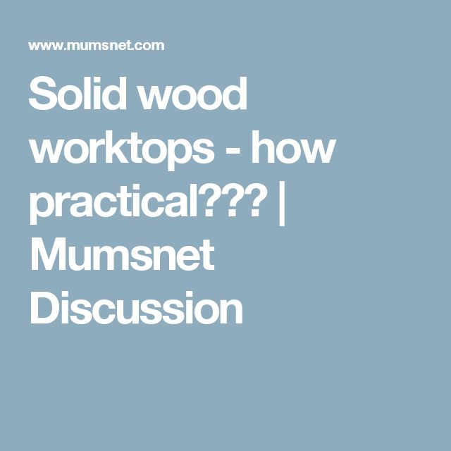 Solid wood worktops - how practical??? | Mumsnet Discussion