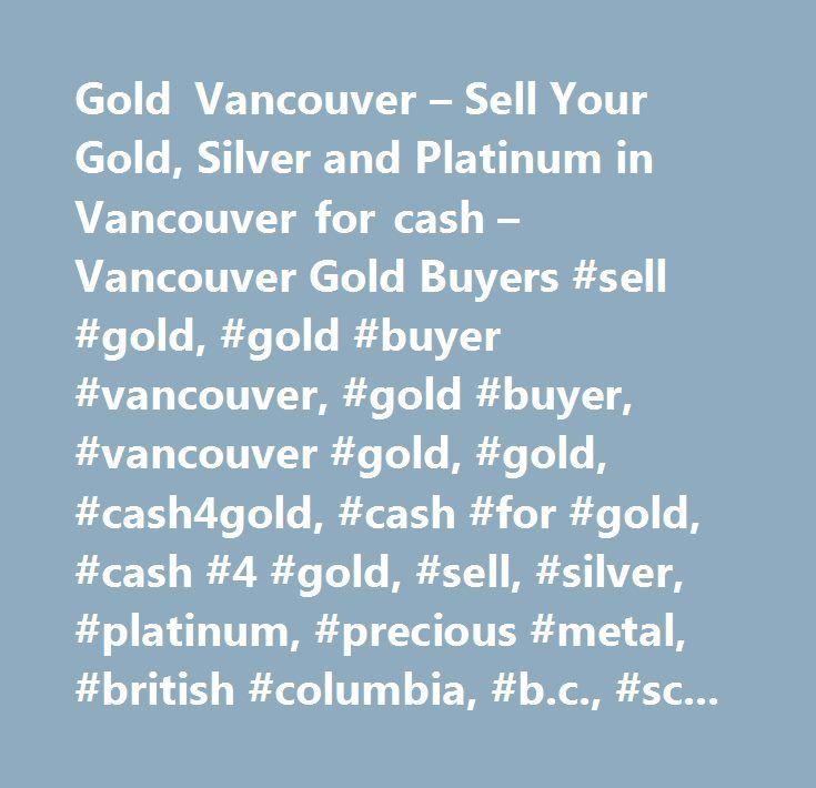 Gold Vancouver – Sell Your Gold, Silver and Platinum in Vancouver for cash – Vancouver Gold Buyers #sell #gold, #gold #buyer #vancouver, #gold #buyer, #vancouver #gold, #gold, #cash4gold, #cash #for #gold, #cash #4 #gold, #sell, #silver, #platinum, #precious #metal, #british #columbia, #b.c., #scrap #gold, #broken #jewelry, #silver, #platinum, #palladium, #bars, #24 #karat…