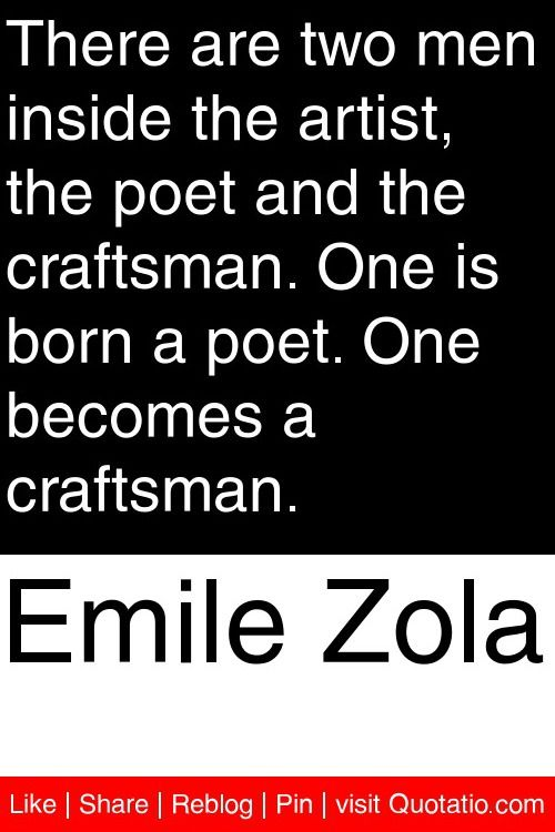 Emile Zola - There are two men inside the artist, the poet and the craftsman. One is born a poet. One becomes a craftsman. #quotations #quotes