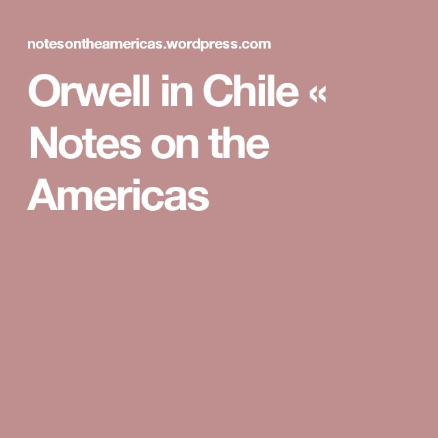 Orwell in Chile « Notes on the Americas