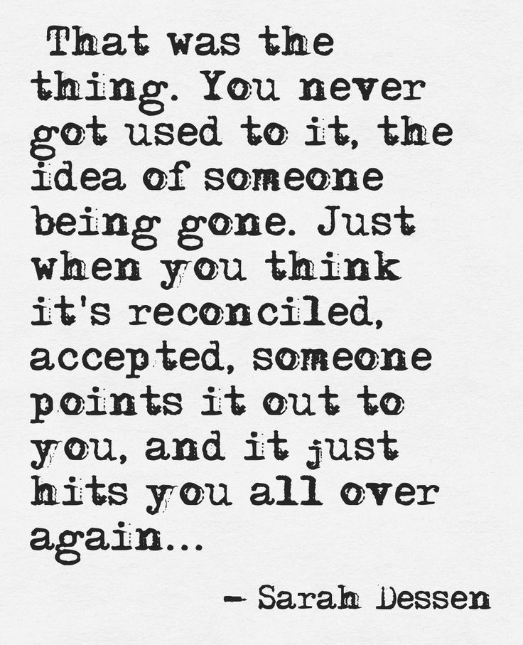 That was the thing. You never got used to it, the idea of someone being gone. Just when you think it's reconciled, accepted, someone points it out to you, and it just hits you all over again.. ~ Sarah Dessen