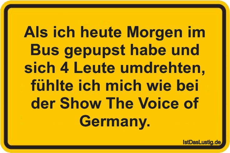 Als ich heute Morgen im Bus gepupst habe und sich 4 Leute umdrehten, fühlte ich mich wie bei der Show The Voice of Germany. ... gefunden auf https://www.istdaslustig.de/spruch/3357 #lustig #sprüche #fun #spass